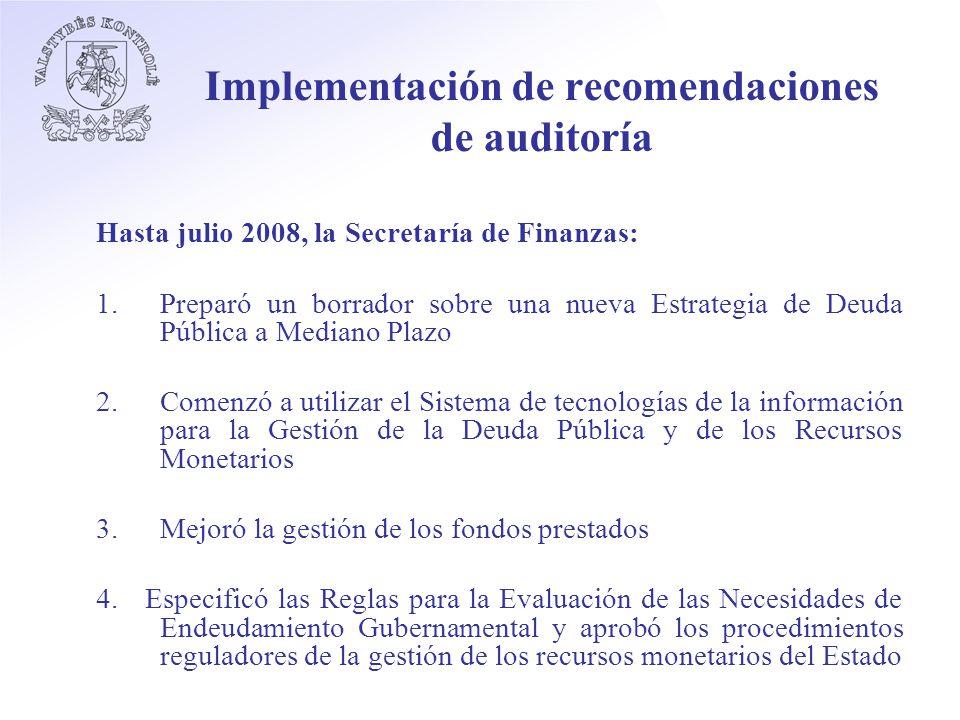 Implementación de recomendaciones de auditoría Hasta julio 2008, la Secretaría de Finanzas: 1.Preparó un borrador sobre una nueva Estrategia de Deuda Pública a Mediano Plazo 2.Comenzó a utilizar el Sistema de tecnologías de la información para la Gestión de la Deuda Pública y de los Recursos Monetarios 3.Mejoró la gestión de los fondos prestados 4.