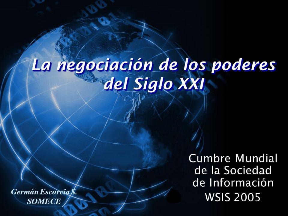 La negociación de los poderes del Siglo XXI Cumbre Mundial de la Sociedad de Información WSIS 2005 Germán Escorcia S.