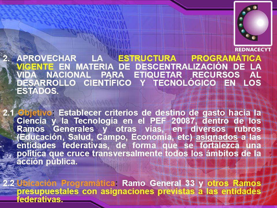 2.APROVECHAR LA ESTRUCTURA PROGRAMÁTICA VIGENTE EN MATERIA DE DESCENTRALIZACIÓN DE LA VIDA NACIONAL PARA ETIQUETAR RECURSOS AL DESARROLLO CIENTÍFICO Y TECNOLÓGICO EN LOS ESTADOS.