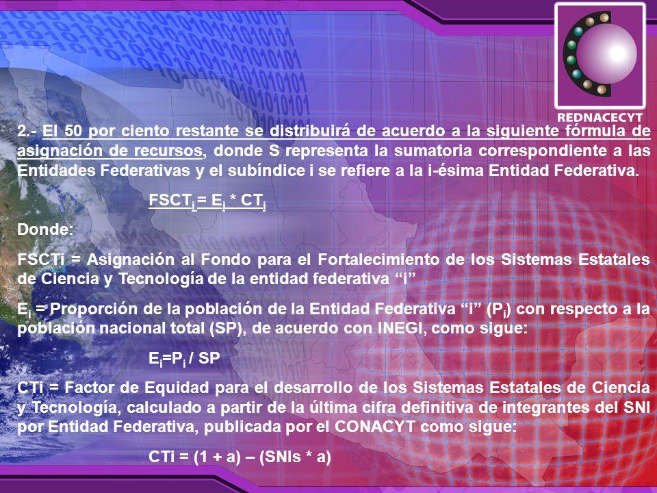 2.- El 50 por ciento restante se distribuirá de acuerdo a la siguiente fórmula de asignación de recursos, donde S representa la sumatoria correspondiente a las Entidades Federativas y el subíndice i se refiere a la i-ésima Entidad Federativa.