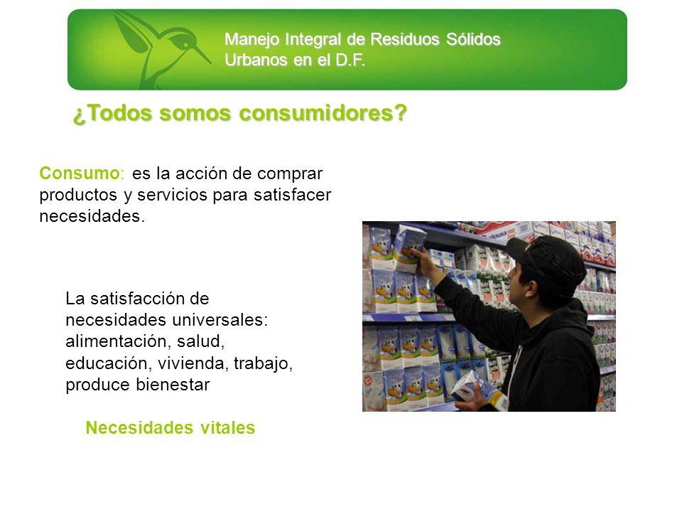 Manejo Integral de Residuos Sólidos Urbanos en el D.F. ¿Todos somos consumidores? Consumo: es la acción de comprar productos y servicios para satisfac
