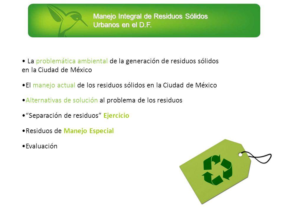 Manejo Integral de Residuos Sólidos Urbanos en el D.F. La problemática ambiental de la generación de residuos sólidos en la Ciudad de México El manejo