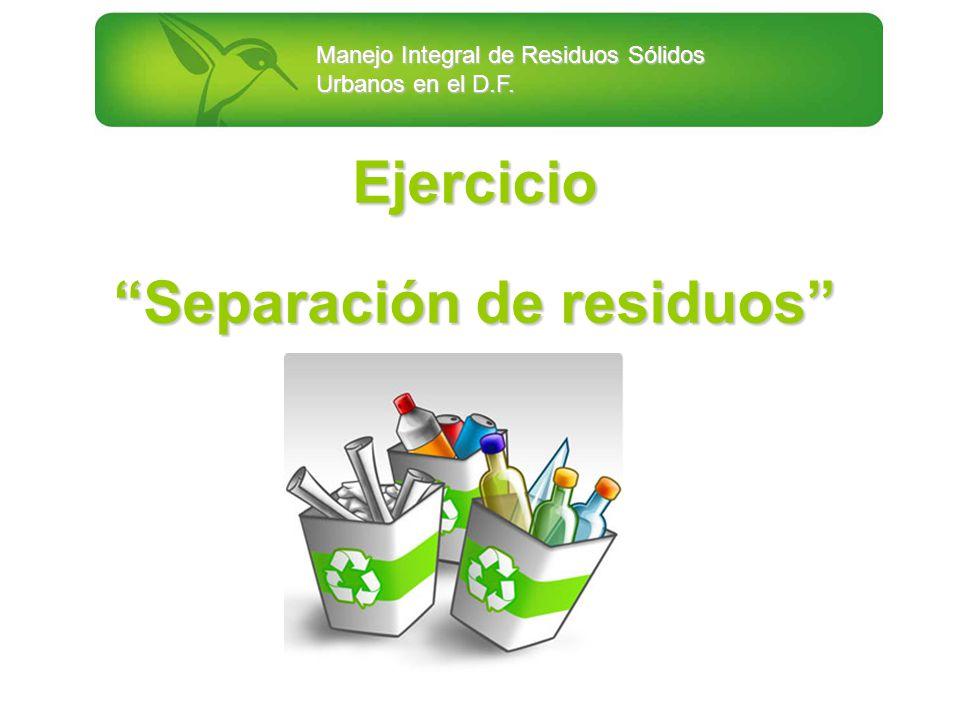 Manejo Integral de Residuos Sólidos Urbanos en el D.F. Ejercicio Separación de residuos