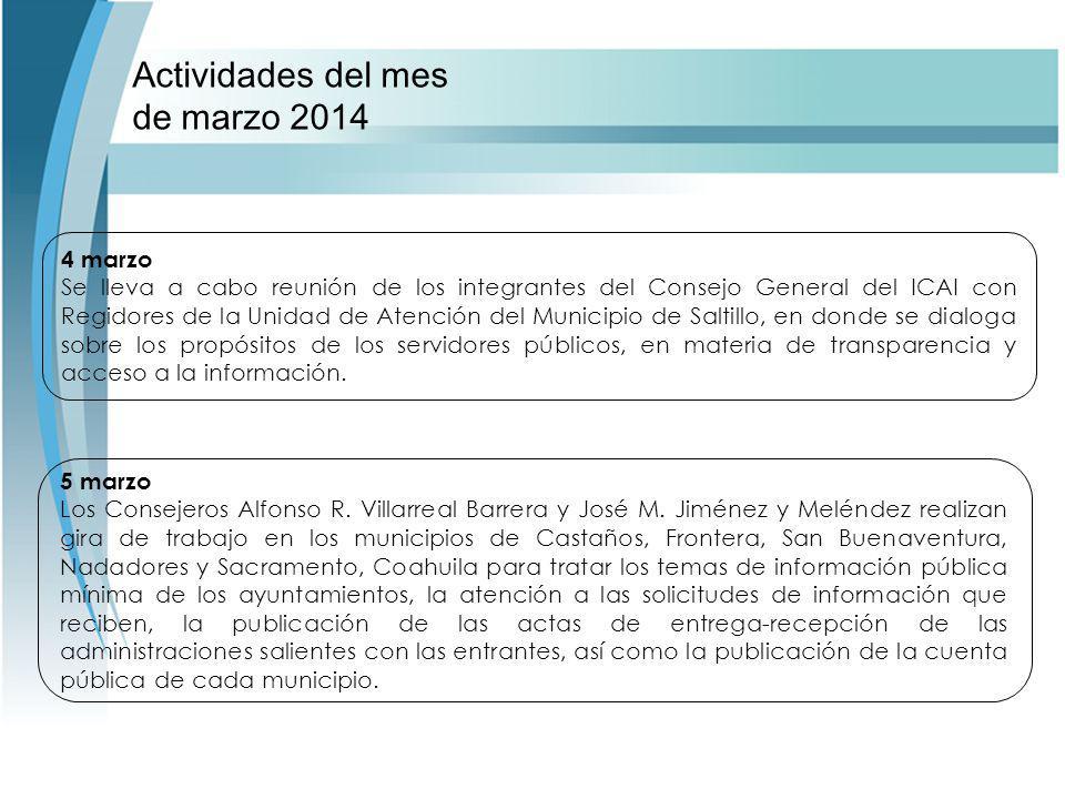 Actividades del mes de marzo 2014 4 marzo Se lleva a cabo reunión de los integrantes del Consejo General del ICAI con Regidores de la Unidad de Atención del Municipio de Saltillo, en donde se dialoga sobre los propósitos de los servidores públicos, en materia de transparencia y acceso a la información.
