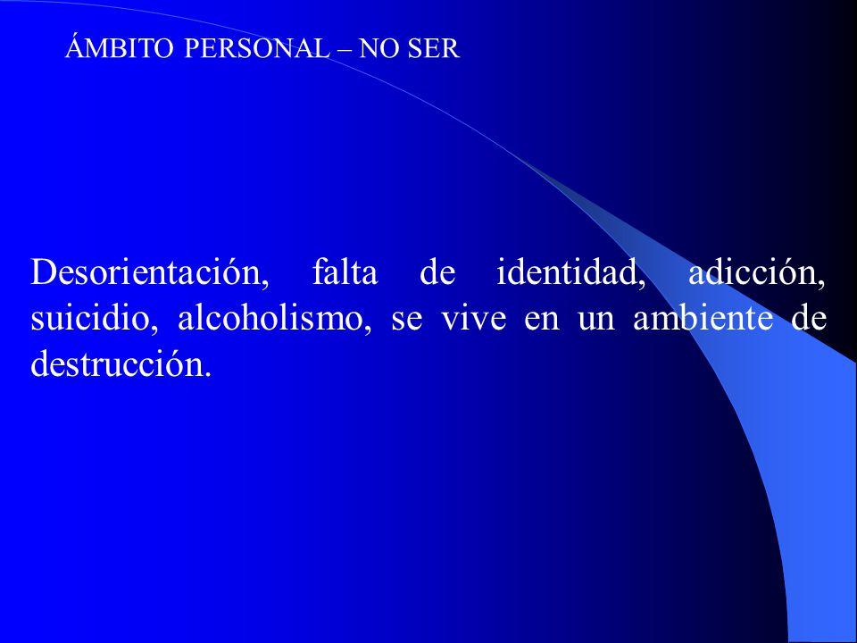 ÁMBITO PERSONAL – NO SER Desorientación, falta de identidad, adicción, suicidio, alcoholismo, se vive en un ambiente de destrucción.