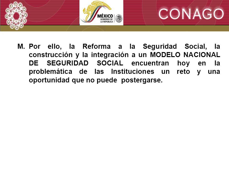 6 M.Por ello, la Reforma a la Seguridad Social, la construcción y la integración a un MODELO NACIONAL DE SEGURIDAD SOCIAL encuentran hoy en la problemática de las Instituciones un reto y una oportunidad que no puede postergarse.