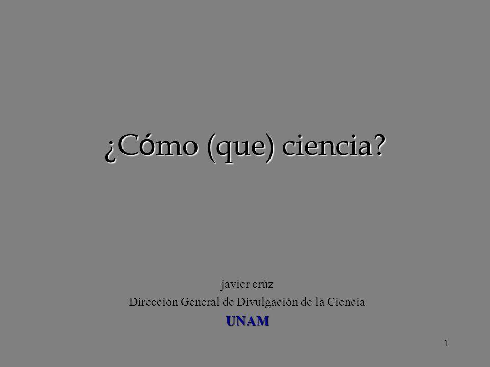 1 ¿Cómo (que) ciencia? javier crúz Dirección General de Divulgación de la CienciaUNAM
