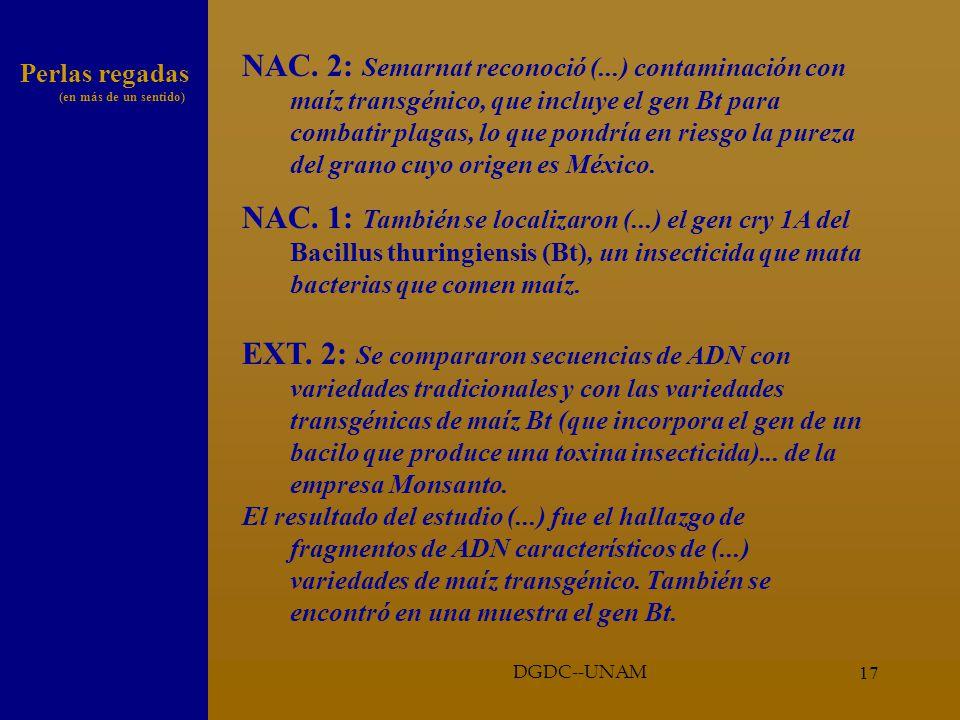 16 Análisis mínimo (se trata de decidir mejor) Punto específico: Gen Bt Elemento fundamental de la interpretación de Chapela Si hay Bt en muestras silvestres sólo puede concluirse que han sido contaminadas: es una huella digital en el arma asesina Calidad de la información DGDC--UNAM
