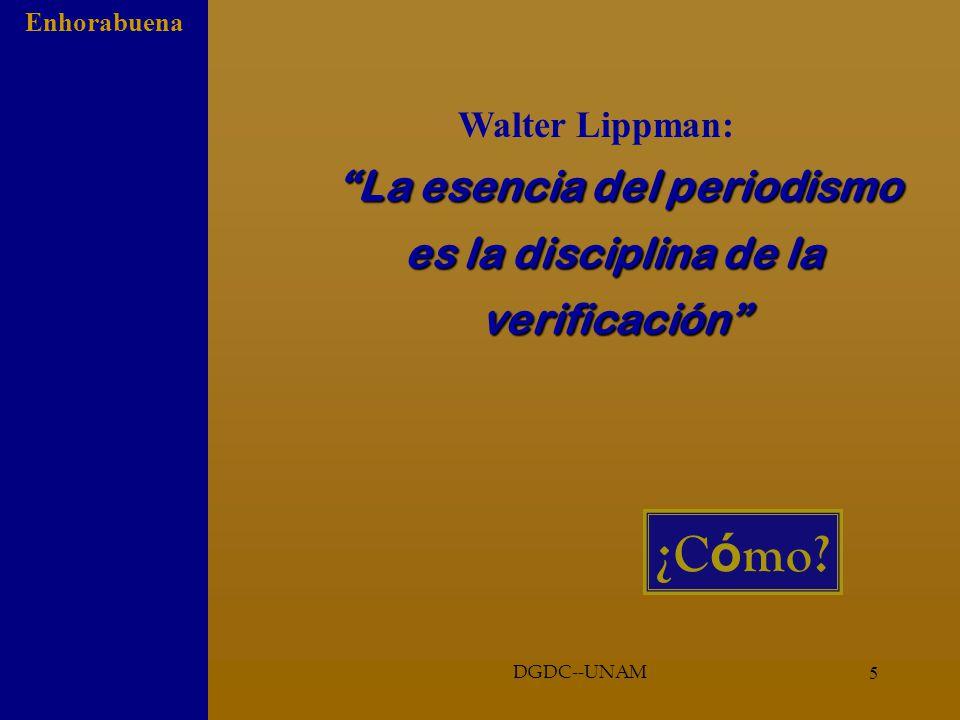 5 Enhorabuena DGDC--UNAM La esencia del periodismo es la disciplina de la verificación Walter Lippman: La esencia del periodismo es la disciplina de la verificación ¿C ó mo?