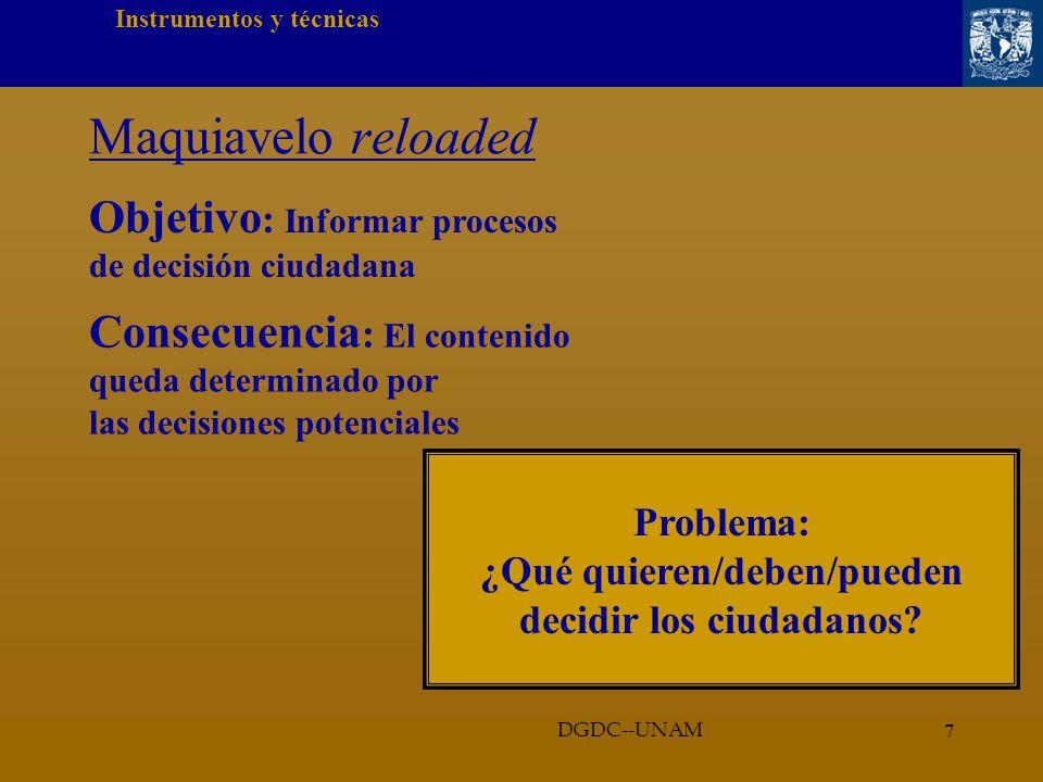 7 Instrumentos y técnicas DGDC--UNAM Maquiavelo reloaded Objetivo : Informar procesos de decisión ciudadana Problema: ¿Qué quieren/deben/pueden decidir los ciudadanos.