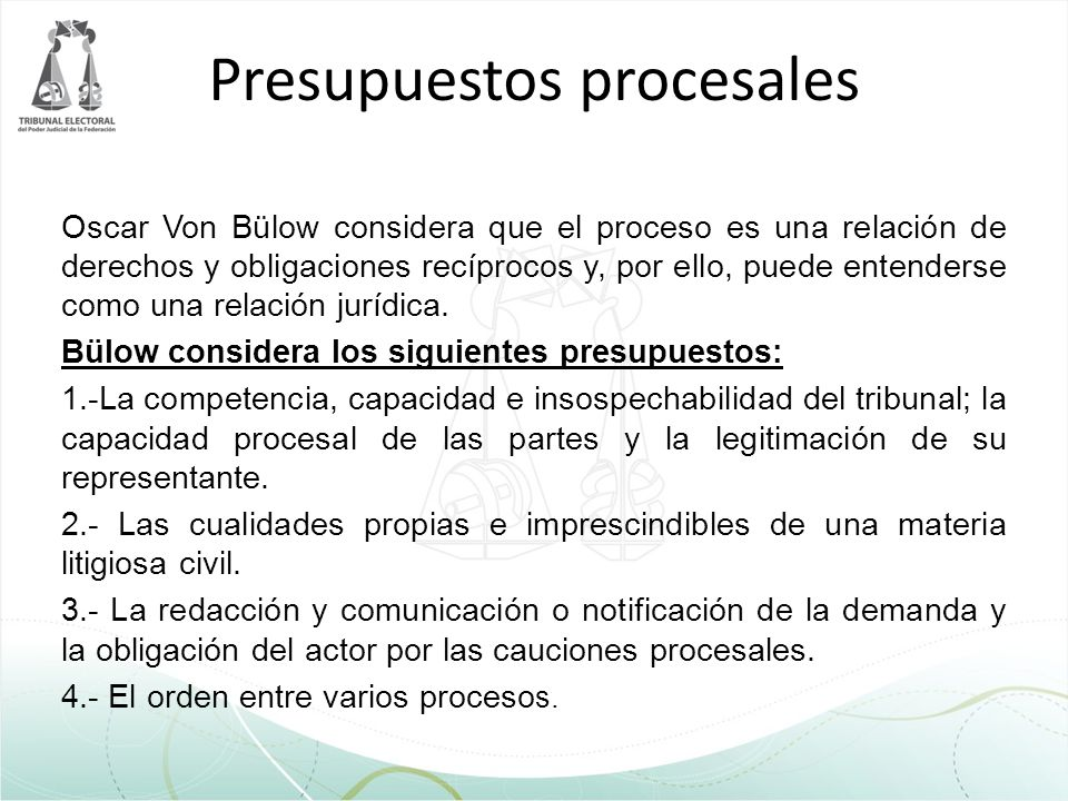 Presupuestos procesales Oscar Von Bülow considera que el proceso es una relación de derechos y obligaciones recíprocos y, por ello, puede entenderse c