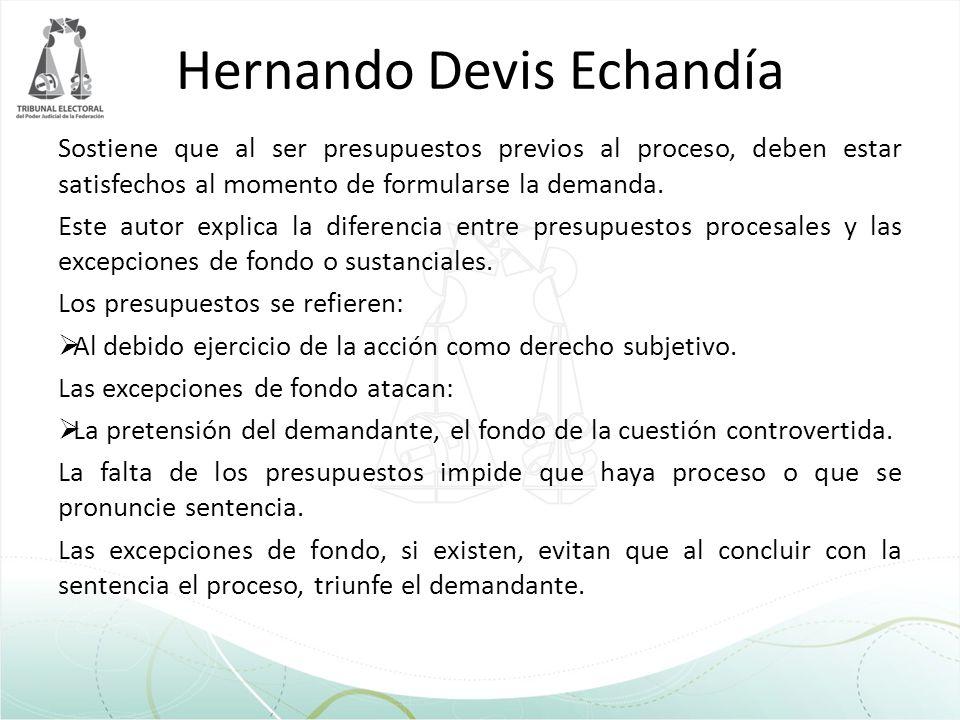 Hernando Devis Echandía Sostiene que al ser presupuestos previos al proceso, deben estar satisfechos al momento de formularse la demanda. Este autor e