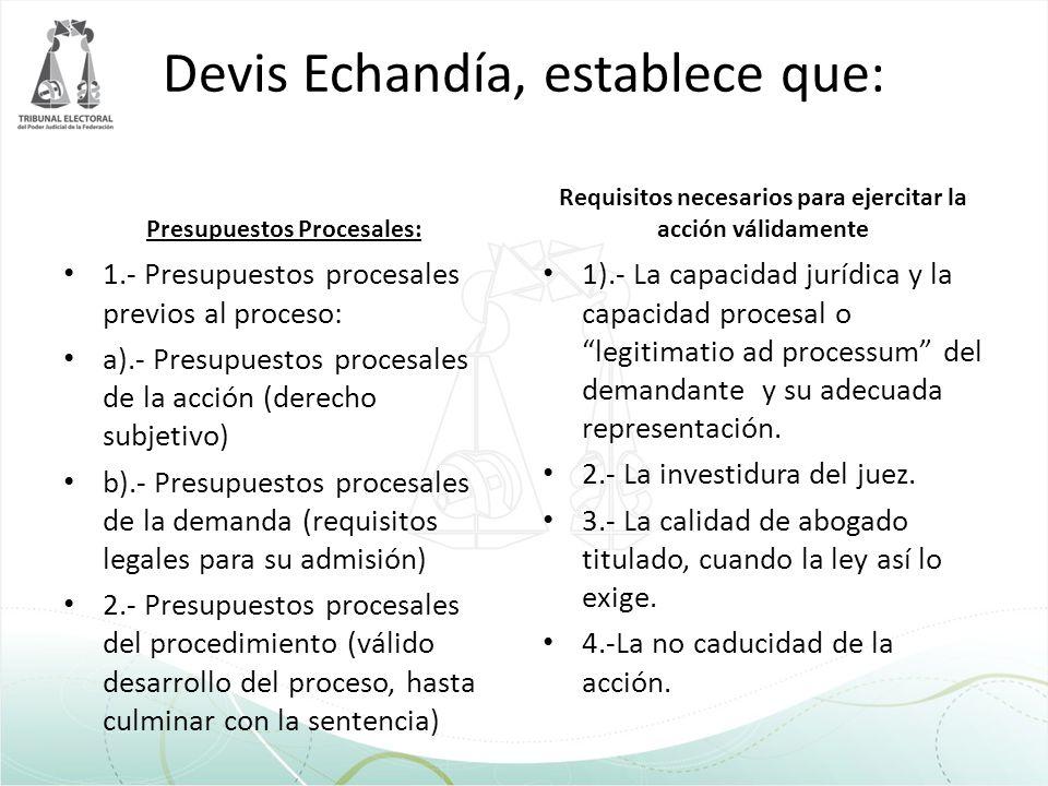 Devis Echandía, establece que: Presupuestos Procesales: 1.- Presupuestos procesales previos al proceso: a).- Presupuestos procesales de la acción (der