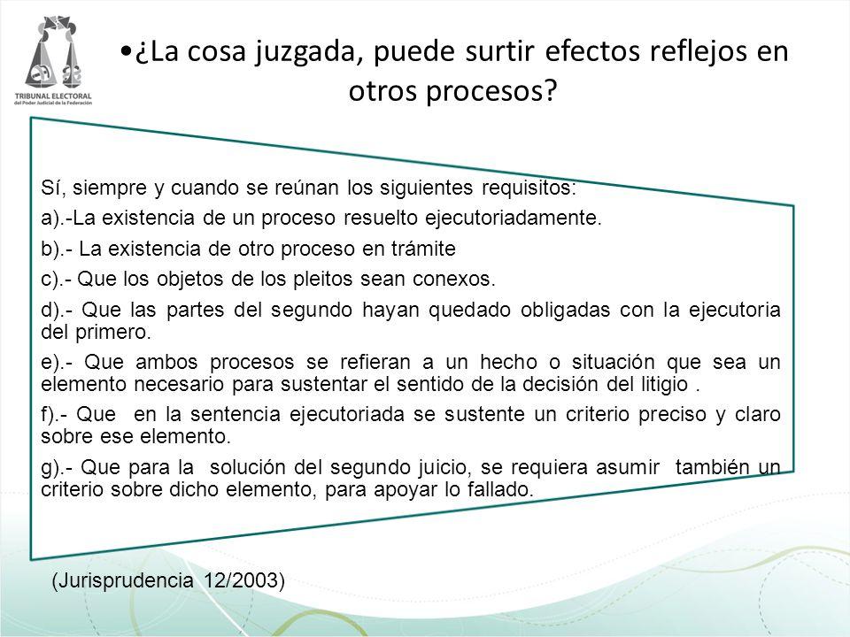 ¿La cosa juzgada, puede surtir efectos reflejos en otros procesos? (Jurisprudencia 12/2003) Sí, siempre y cuando se reúnan los siguientes requisitos: