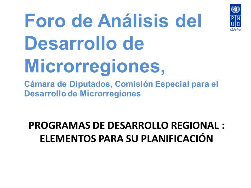 PROGRAMAS DE DESARROLLO REGIONAL : ELEMENTOS PARA SU PLANIFICACIÓN Foro de Análisis del Desarrollo de Microrregiones, Cámara de Diputados, Comisión Es
