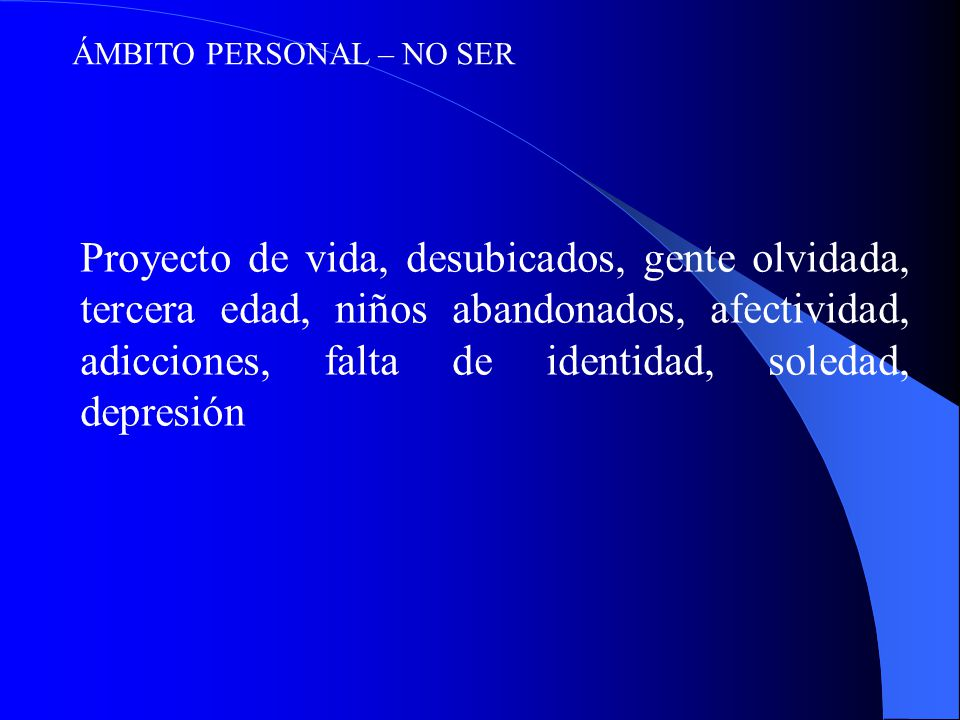 ÁMBITO PERSONAL – NO SER Proyecto de vida, desubicados, gente olvidada, tercera edad, niños abandonados, afectividad, adicciones, falta de identidad, soledad, depresión