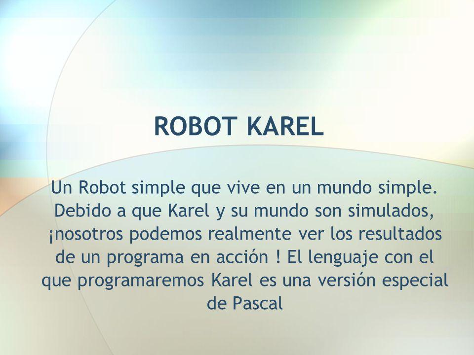 ROBOT KAREL Un Robot simple que vive en un mundo simple. Debido a que Karel y su mundo son simulados, ¡nosotros podemos realmente ver los resultados d