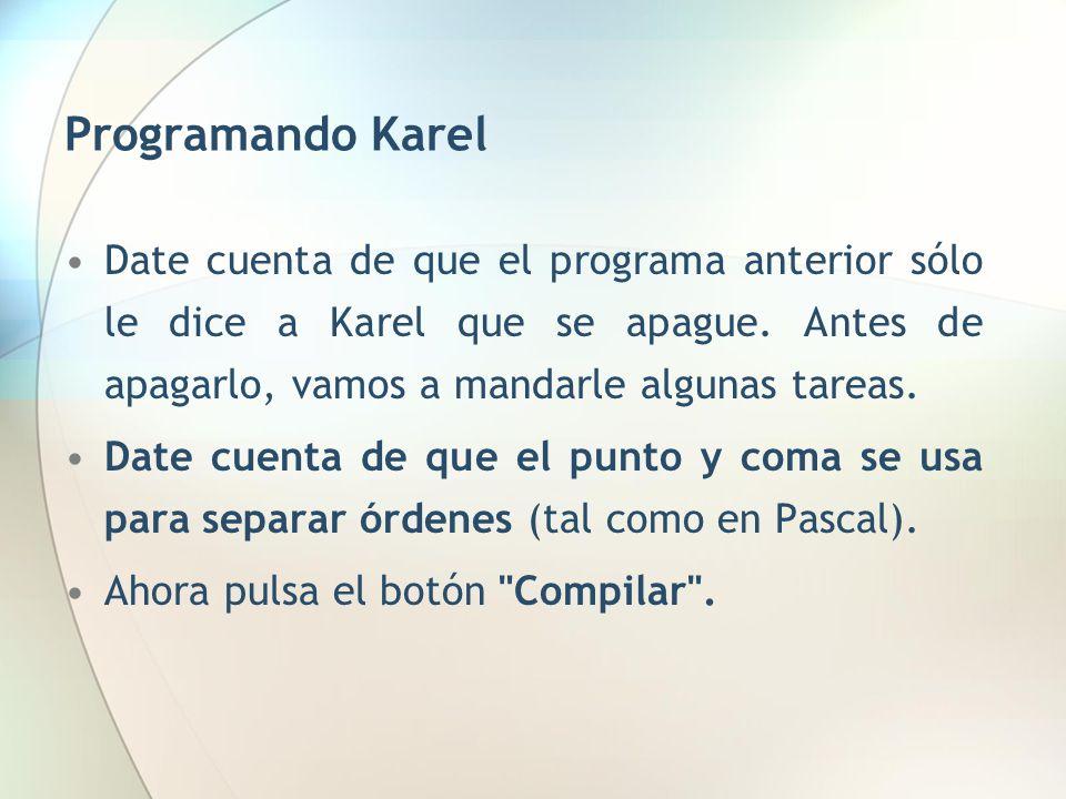 Programando Karel Date cuenta de que el programa anterior sólo le dice a Karel que se apague. Antes de apagarlo, vamos a mandarle algunas tareas. Date