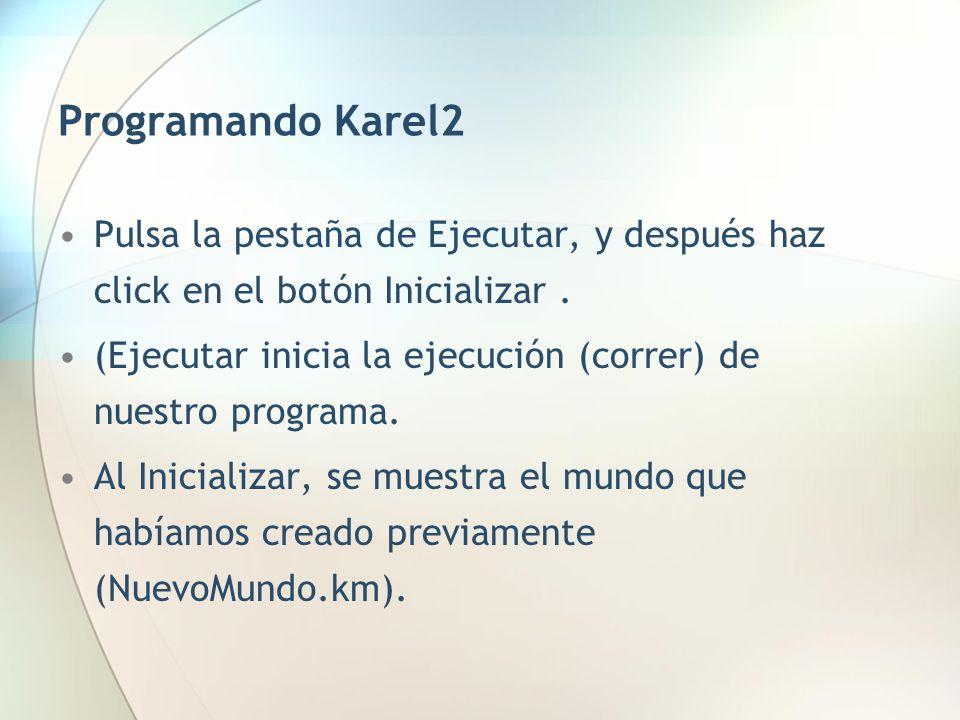 Programando Karel2 Pulsa la pestaña de Ejecutar, y después haz click en el botón Inicializar. (Ejecutar inicia la ejecución (correr) de nuestro progra