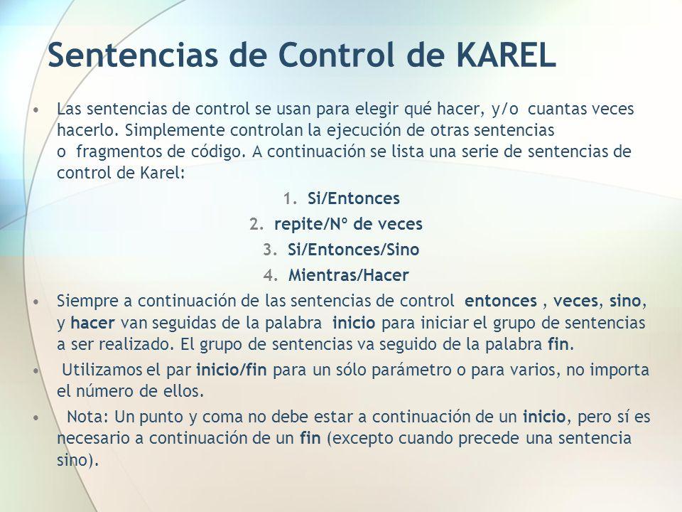 Sentencias de Control de KAREL Las sentencias de control se usan para elegir qué hacer, y/o cuantas veces hacerlo. Simplemente controlan la ejecución