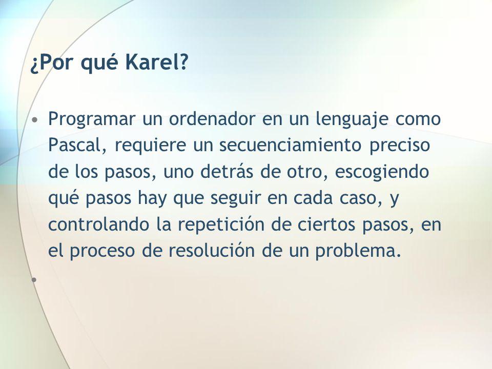 ¿Por qué Karel? Programar un ordenador en un lenguaje como Pascal, requiere un secuenciamiento preciso de los pasos, uno detrás de otro, escogiendo qu