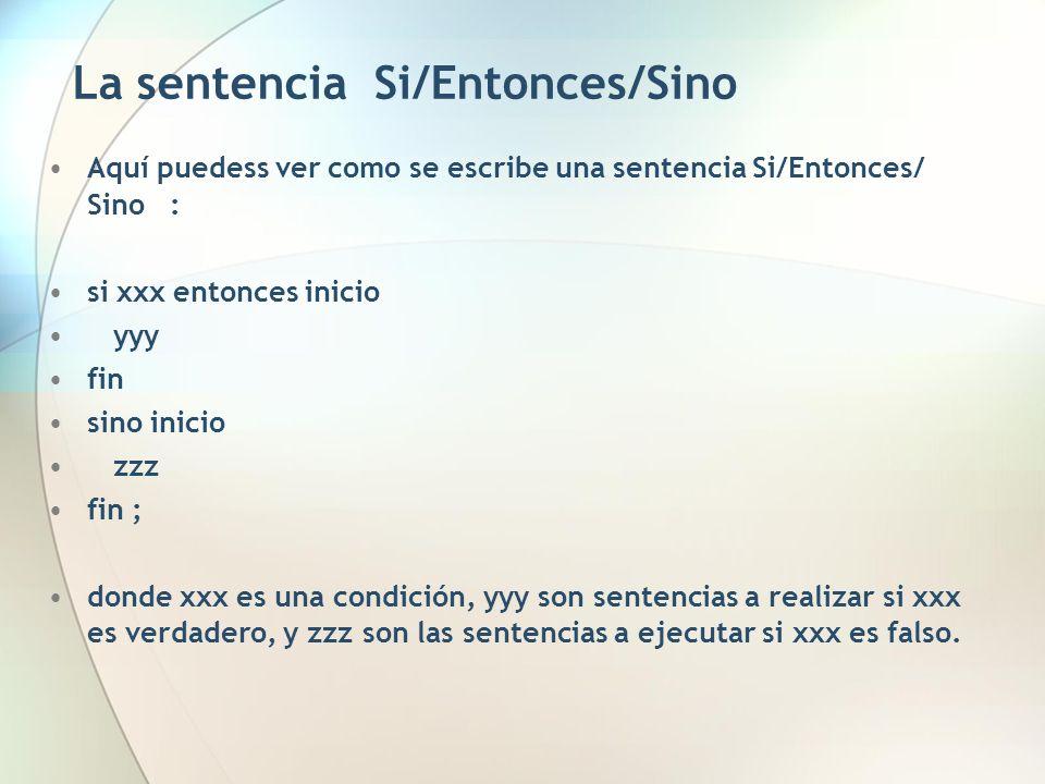 La sentencia Si/Entonces/Sino Aquí puedess ver como se escribe una sentencia Si/Entonces/ Sino : si xxx entonces inicio yyy fin sino inicio zzz fin ;
