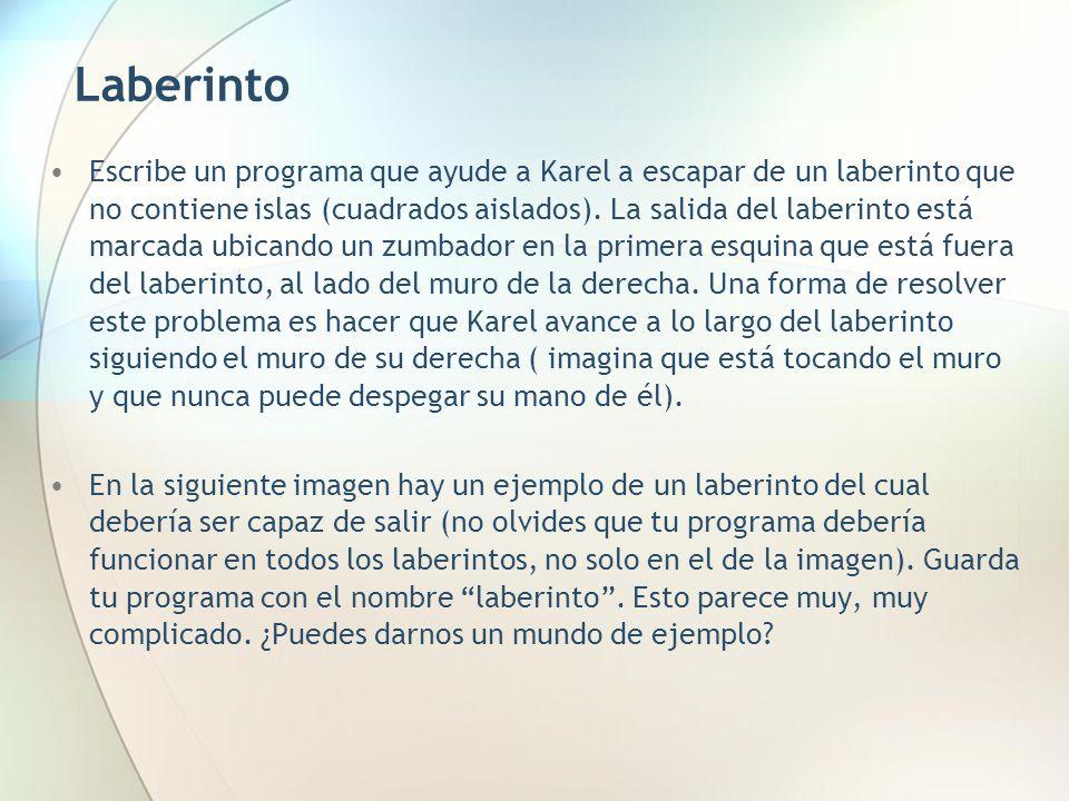 Laberinto Escribe un programa que ayude a Karel a escapar de un laberinto que no contiene islas (cuadrados aislados). La salida del laberinto está mar