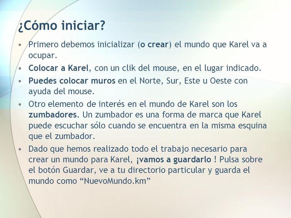 ¿Cómo iniciar? Primero debemos inicializar (o crear) el mundo que Karel va a ocupar. Colocar a Karel, con un clik del mouse, en el lugar indicado. Pue