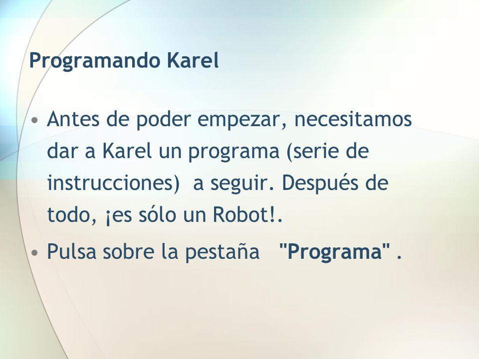 Programando Karel Antes de poder empezar, necesitamos dar a Karel un programa (serie de instrucciones) a seguir. Después de todo, ¡es sólo un Robot!.