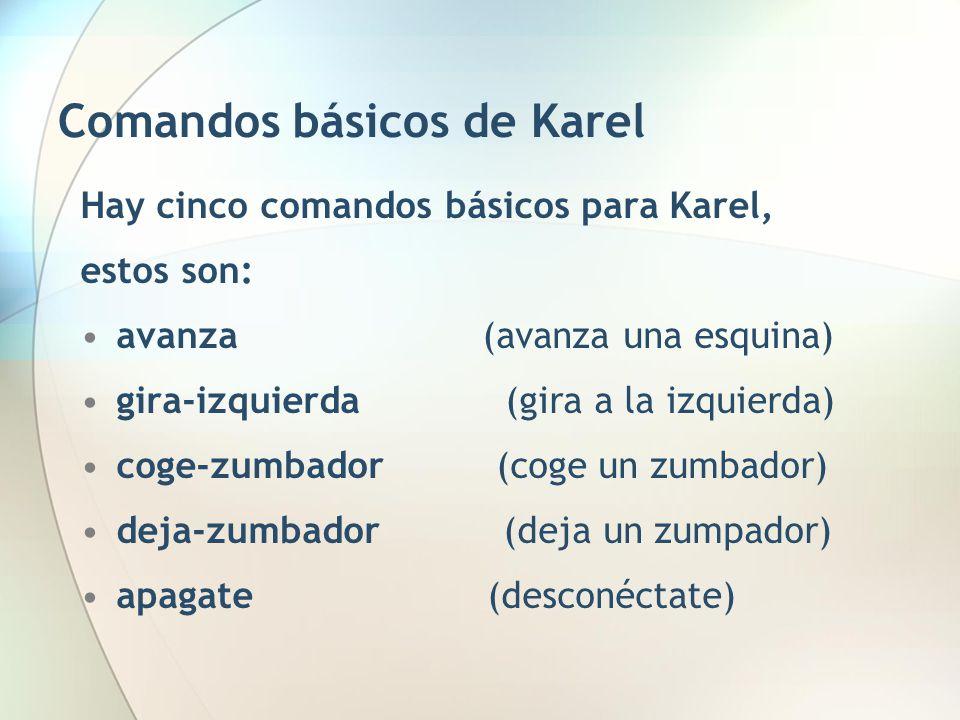 Comandos básicos de Karel Hay cinco comandos básicos para Karel, estos son: avanza (avanza una esquina) gira-izquierda (gira a la izquierda) coge-zumb