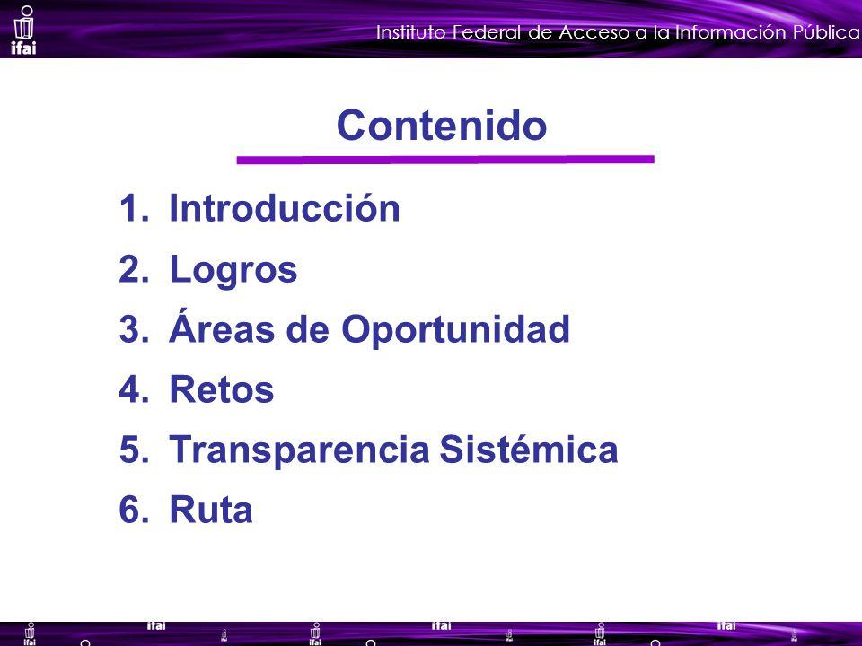 Instituto Federal de Acceso a la Información Pública 1.Introducción 2.Logros 3.Áreas de Oportunidad 4.Retos 5.Transparencia Sistémica 6.Ruta Contenido
