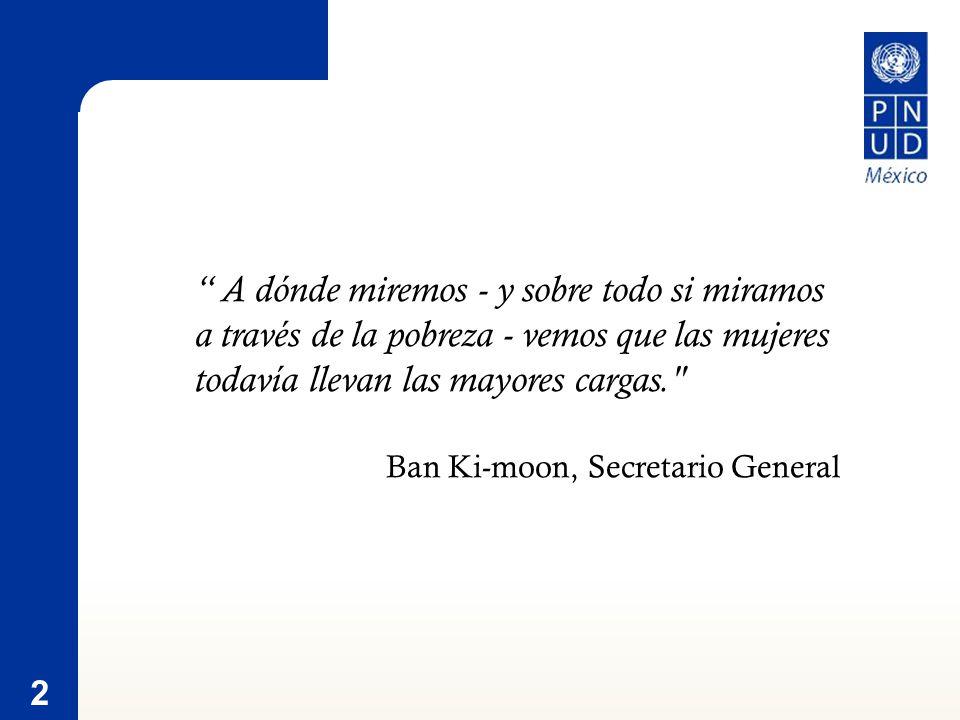 2 A dónde miremos - y sobre todo si miramos a través de la pobreza - vemos que las mujeres todavía llevan las mayores cargas. Ban Ki-moon, Secretario General