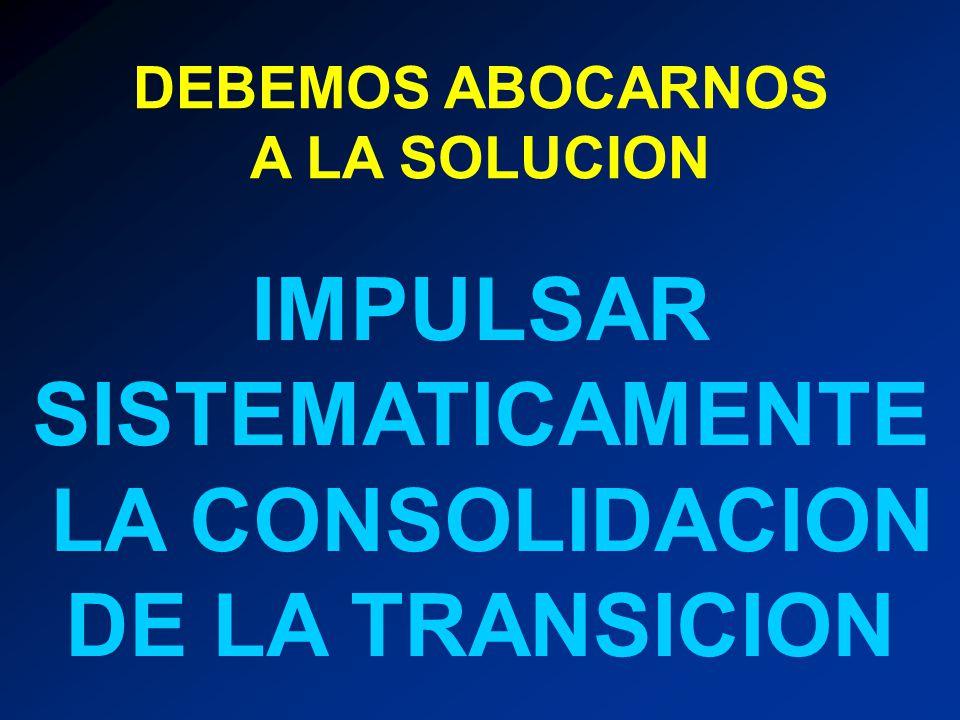 DEBEMOS ABOCARNOS A LA SOLUCION IMPULSAR SISTEMATICAMENTE LA CONSOLIDACION DE LA TRANSICION