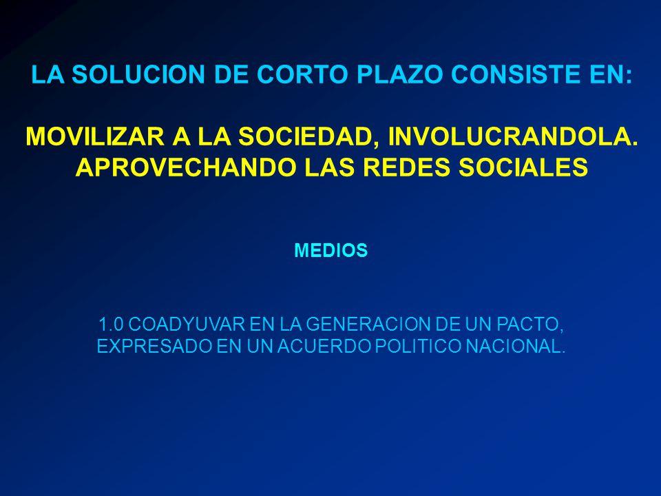 LA SOLUCION DE CORTO PLAZO CONSISTE EN: MOVILIZAR A LA SOCIEDAD, INVOLUCRANDOLA. APROVECHANDO LAS REDES SOCIALES MEDIOS 1.0 COADYUVAR EN LA GENERACION