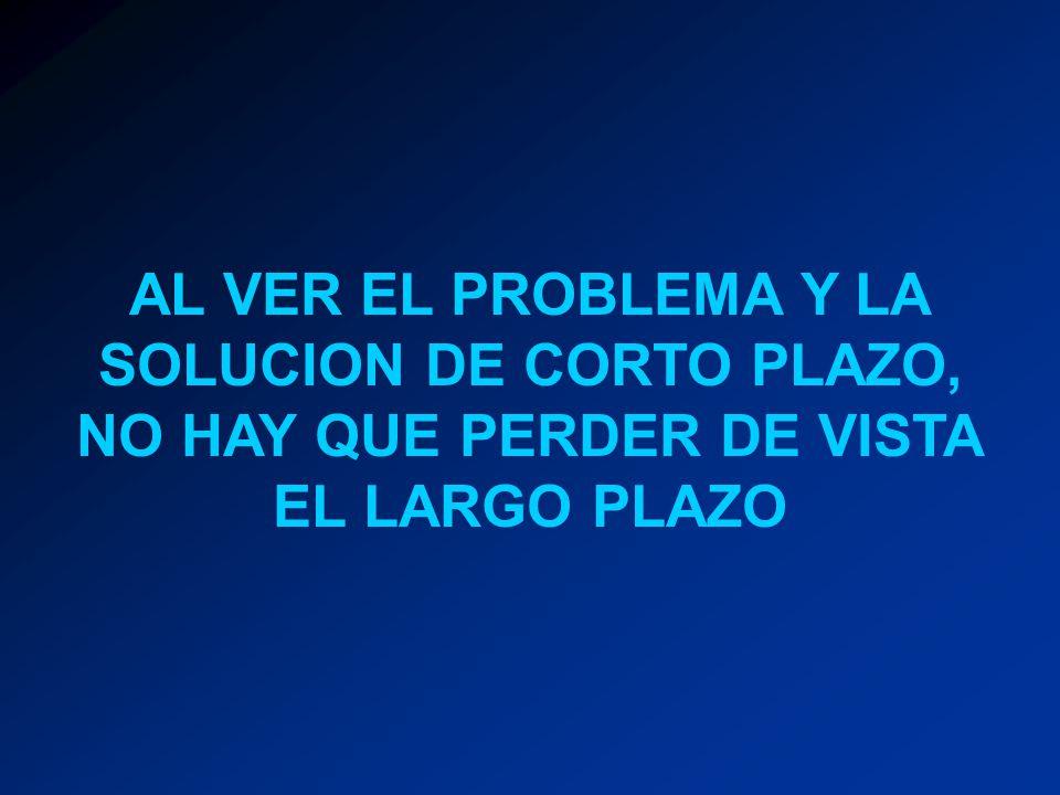 AL VER EL PROBLEMA Y LA SOLUCION DE CORTO PLAZO, NO HAY QUE PERDER DE VISTA EL LARGO PLAZO