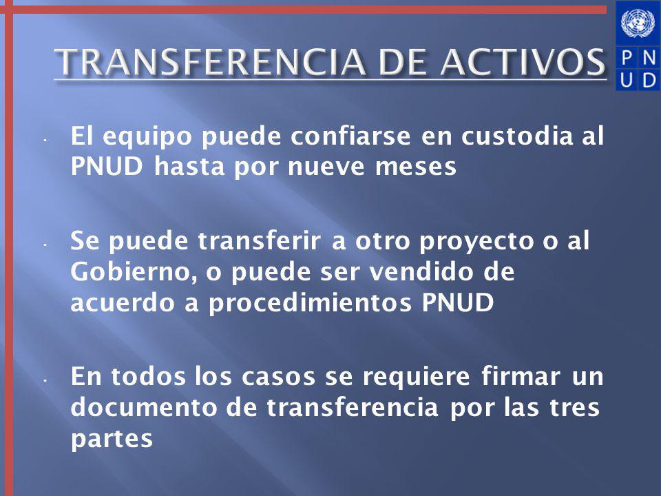 El equipo puede confiarse en custodia al PNUD hasta por nueve meses Se puede transferir a otro proyecto o al Gobierno, o puede ser vendido de acuerdo a procedimientos PNUD En todos los casos se requiere firmar un documento de transferencia por las tres partes