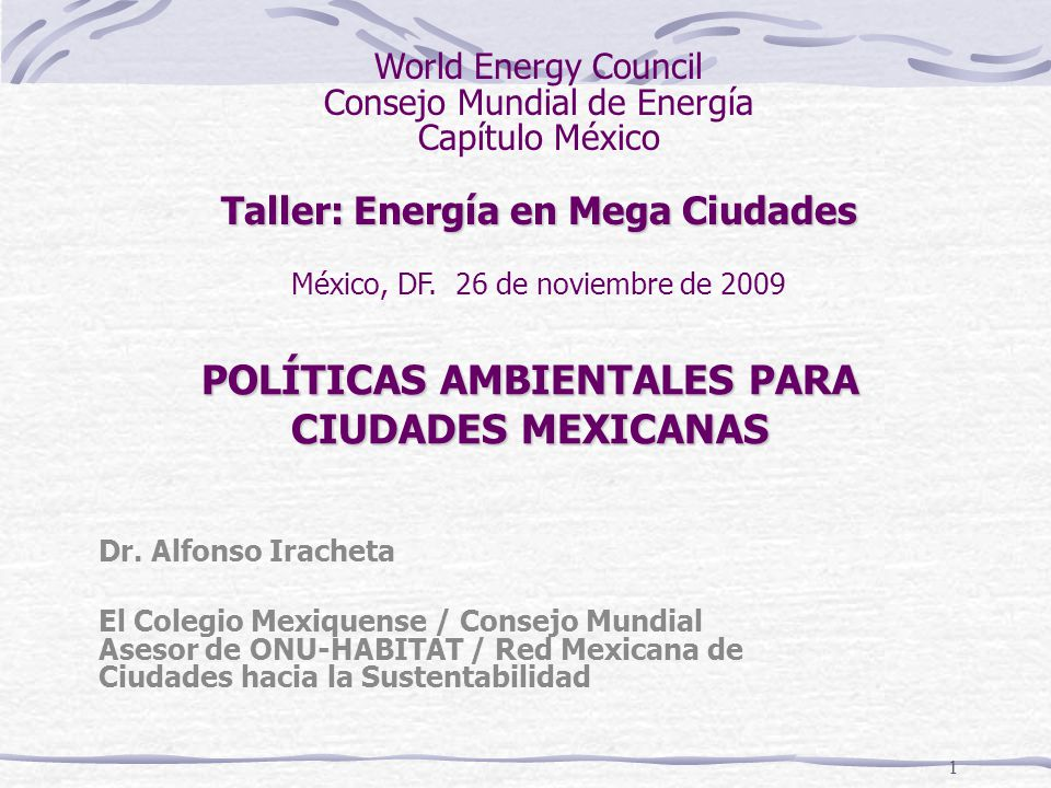 1 POLÍTICAS AMBIENTALES PARA CIUDADES MEXICANAS Dr. Alfonso Iracheta El Colegio Mexiquense / Consejo Mundial Asesor de ONU-HABITAT / Red Mexicana de C