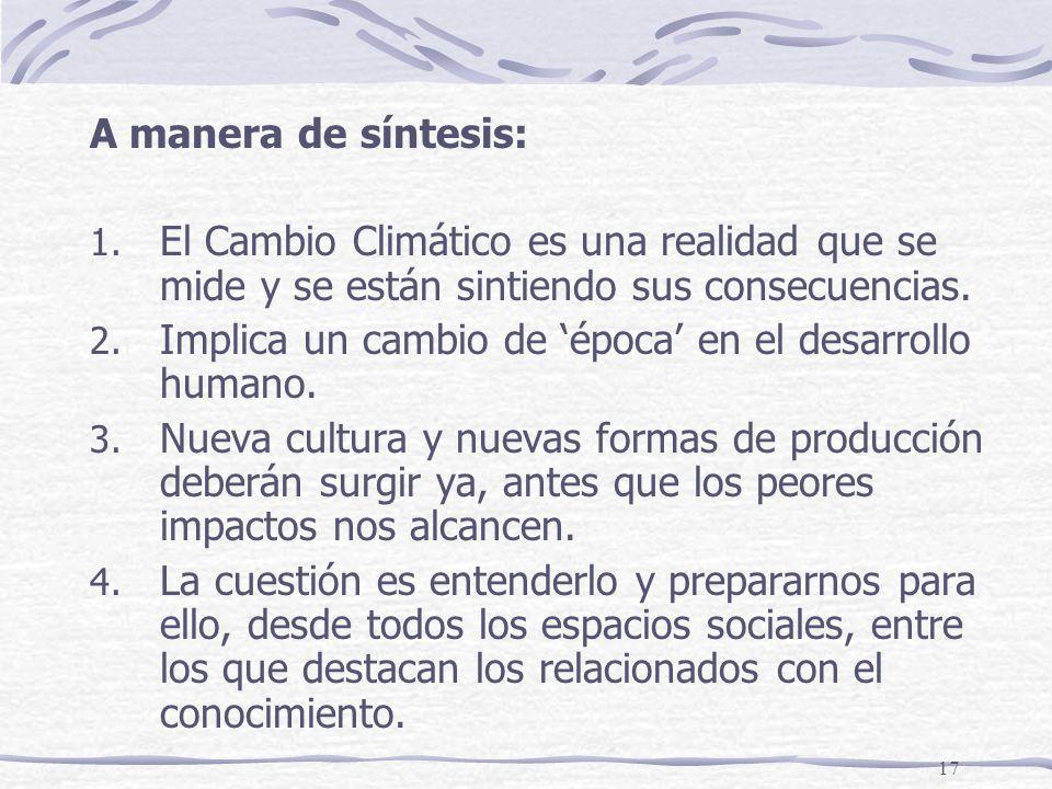 17 A manera de síntesis: 1. El Cambio Climático es una realidad que se mide y se están sintiendo sus consecuencias. 2. Implica un cambio de época en e