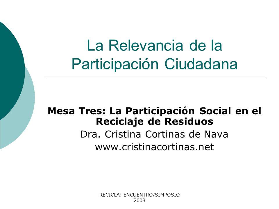 RECICLA: ENCUENTRO/SIMPOSIO 2009 La Relevancia de la Participación Ciudadana Mesa Tres: La Participación Social en el Reciclaje de Residuos Dra. Crist