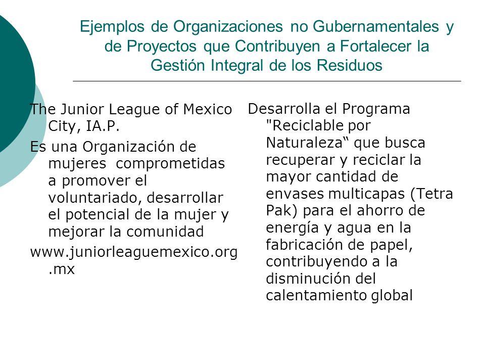 Ejemplos de Organizaciones no Gubernamentales y de Proyectos que Contribuyen a Fortalecer la Gestión Integral de los Residuos The Junior League of Mex