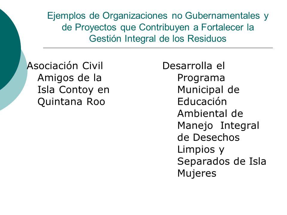 Ejemplos de Organizaciones no Gubernamentales y de Proyectos que Contribuyen a Fortalecer la Gestión Integral de los Residuos Asociación Civil Amigos de la Isla Contoy en Quintana Roo Desarrolla el Programa Municipal de Educación Ambiental de Manejo Integral de Desechos Limpios y Separados de Isla Mujeres