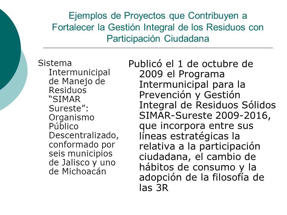 Ejemplos de Proyectos que Contribuyen a Fortalecer la Gestión Integral de los Residuos con Participación Ciudadana Sistema Intermunicipal de Manejo de Residuos SIMAR Sureste: Organismo Público Descentralizado, conformado por seis municipios de Jalisco y uno de Michoacán Publicó el 1 de octubre de 2009 el Programa Intermunicipal para la Prevención y Gestión Integral de Residuos Sólidos SIMAR-Sureste 2009-2016, que incorpora entre sus líneas estratégicas la relativa a la participación ciudadana, el cambio de hábitos de consumo y la adopción de la filosofía de las 3R