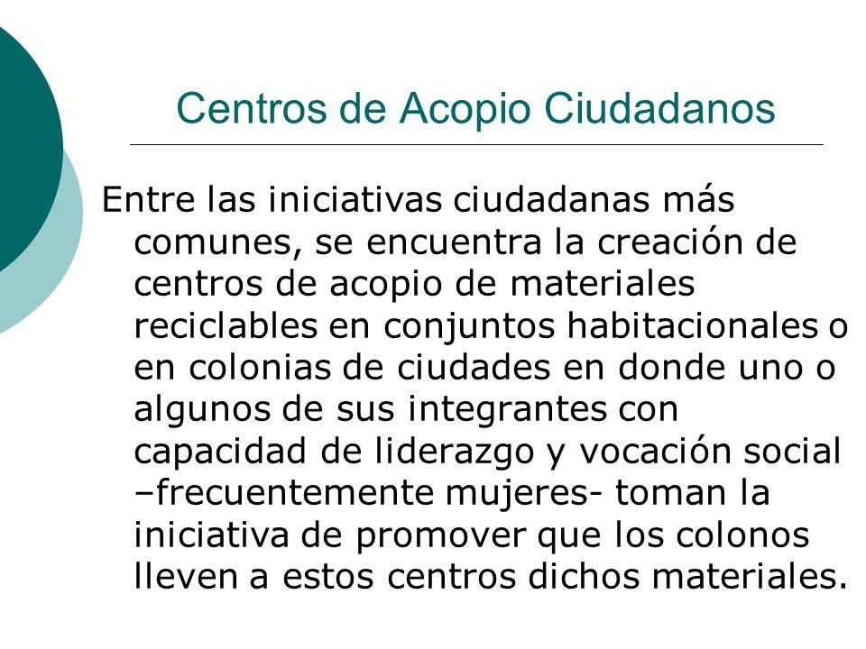 Centros de Acopio Ciudadanos Entre las iniciativas ciudadanas más comunes, se encuentra la creación de centros de acopio de materiales reciclables en