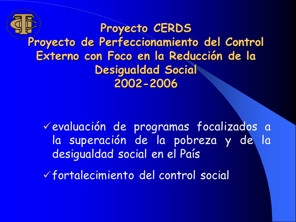 Proyecto CERDS Proyecto de Perfeccionamiento del Control Externo con Foco en la Reducción de la Desigualdad Social 2002-2006 evaluación de programas focalizados a la superación de la pobreza y de la desigualdad social en el País fortalecimiento del control social