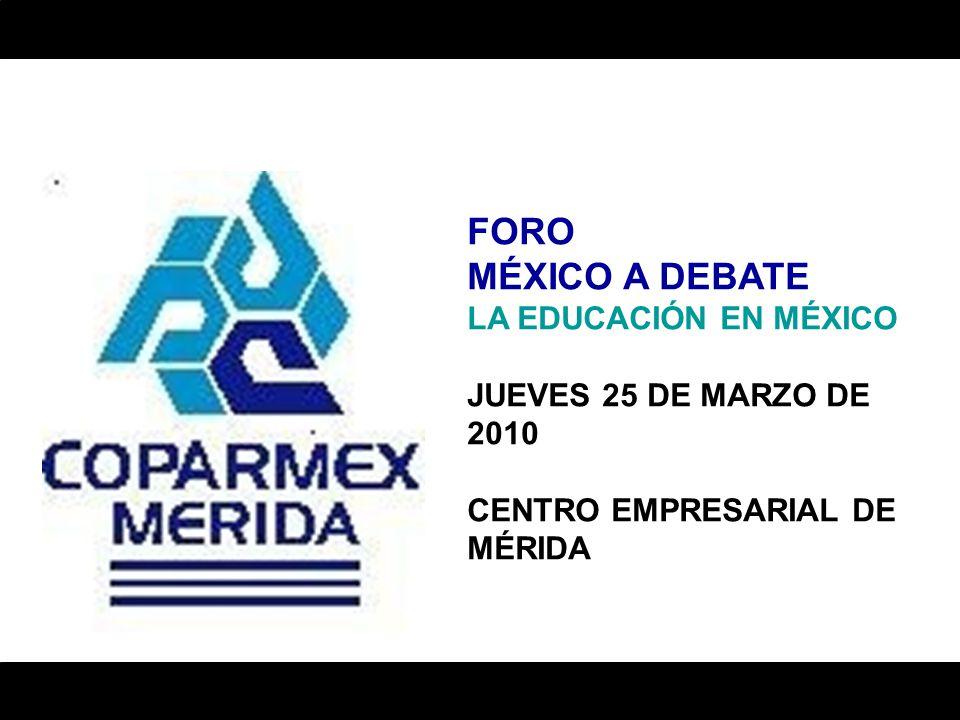 FORO MÉXICO A DEBATE LA EDUCACIÓN EN MÉXICO JUEVES 25 DE MARZO DE 2010 CENTRO EMPRESARIAL DE MÉRIDA