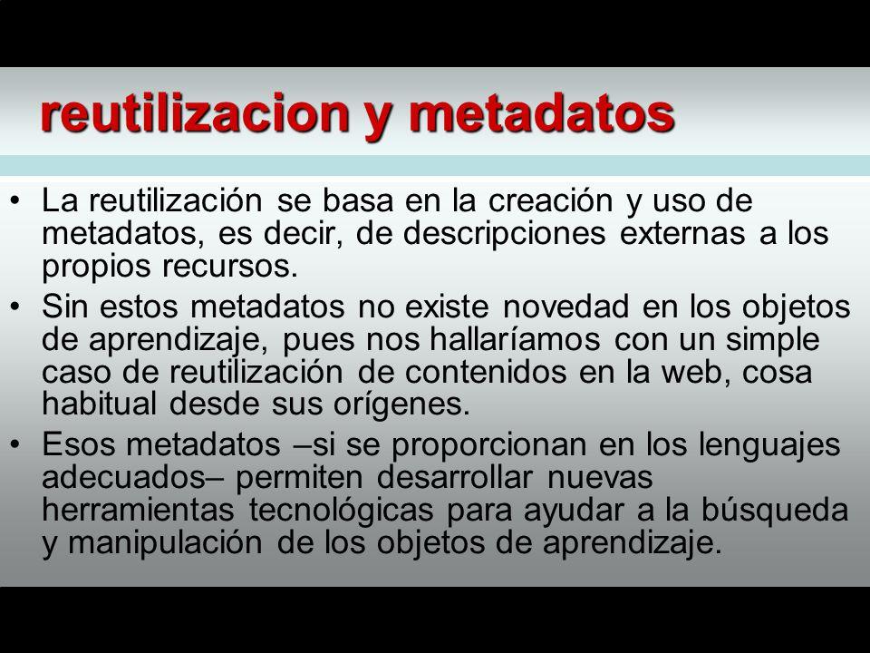 reutilizacion y metadatos La reutilización se basa en la creación y uso de metadatos, es decir, de descripciones externas a los propios recursos.