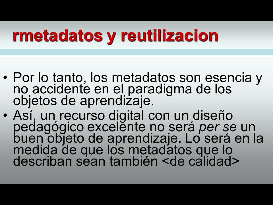 rmetadatos y reutilizacion Por lo tanto, los metadatos son esencia y no accidente en el paradigma de los objetos de aprendizaje.