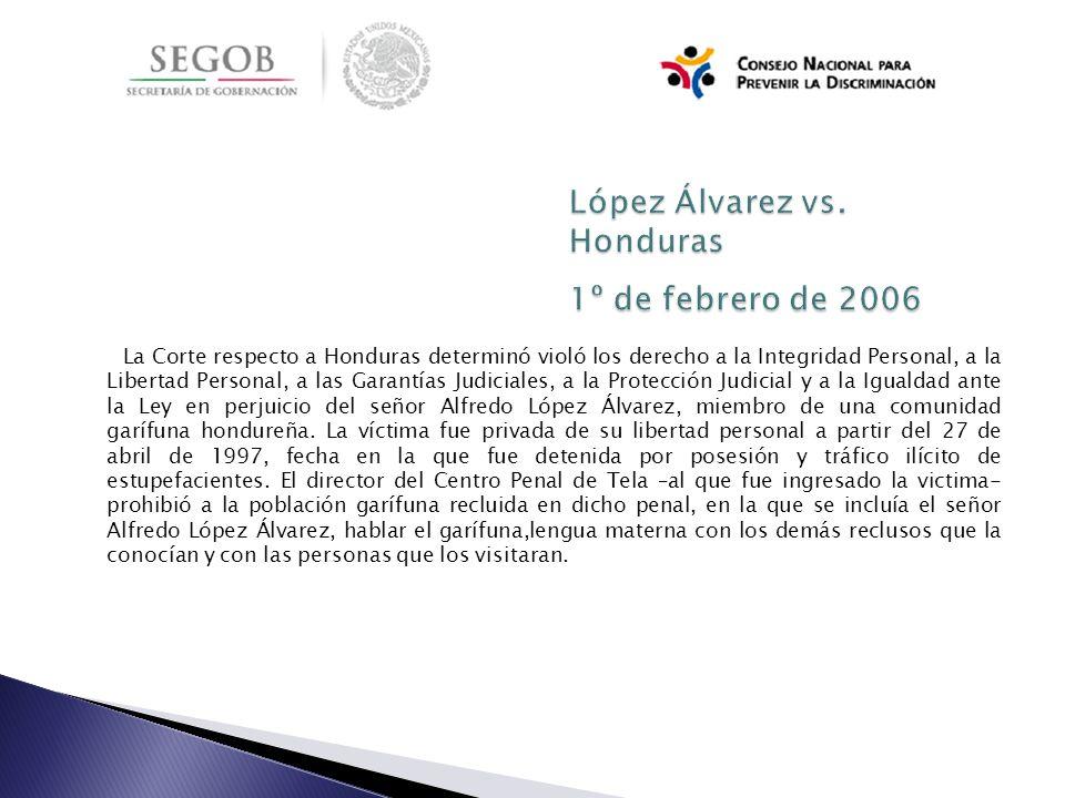 La Corte respecto a Honduras determinó violó los derecho a la Integridad Personal, a la Libertad Personal, a las Garantías Judiciales, a la Protección Judicial y a la Igualdad ante la Ley en perjuicio del señor Alfredo López Álvarez, miembro de una comunidad garífuna hondureña.