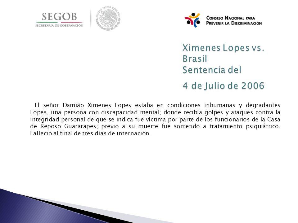 El señor Damião Ximenes Lopes estaba en condiciones inhumanas y degradantes Lopes, una persona con discapacidad mental; donde recibía golpes y ataques