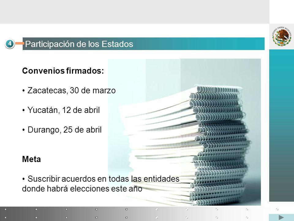 4 Participación de los Estados Convenios firmados: Zacatecas, 30 de marzo Yucatán, 12 de abril Durango, 25 de abril Meta Suscribir acuerdos en todas las entidades donde habrá elecciones este año
